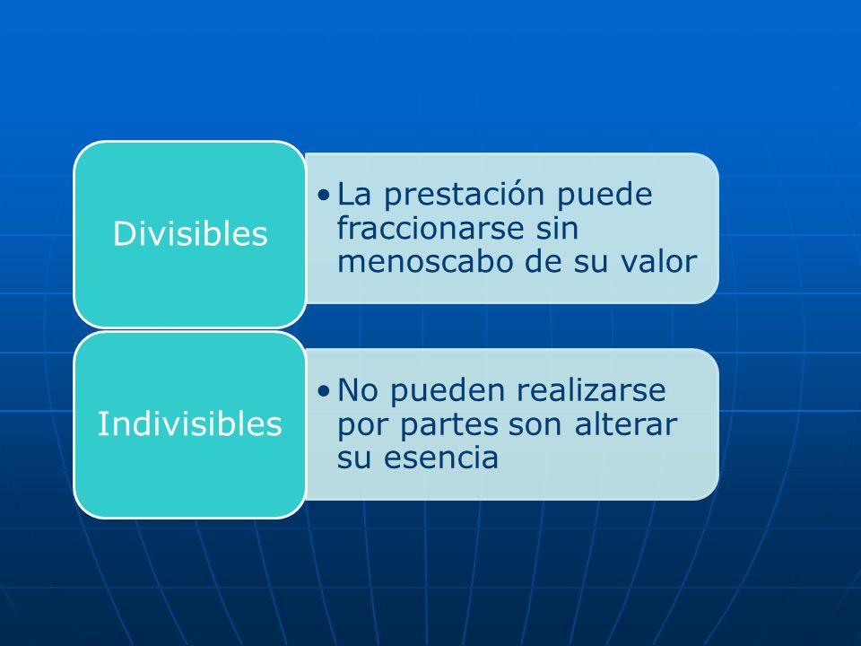La prestación puede fraccionarse sin menoscabo de su valor Divisibles No pueden realizarse por partes son alterar su esencia Indivisibles