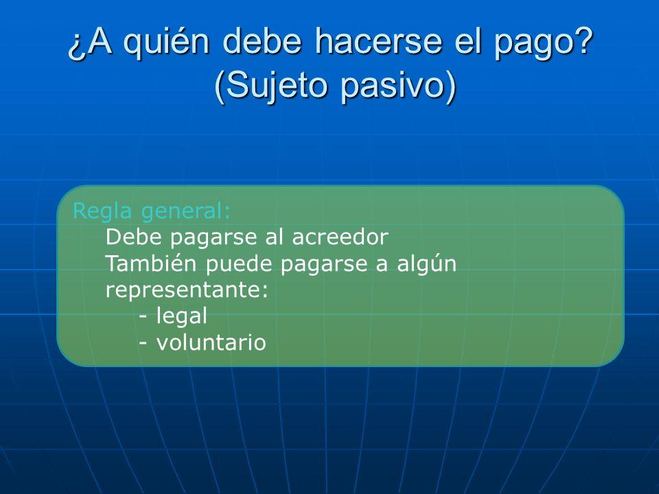 ¿A quién debe hacerse el pago? (Sujeto pasivo) Regla general: Debe pagarse al acreedor También puede pagarse a algún representante: - legal - voluntar