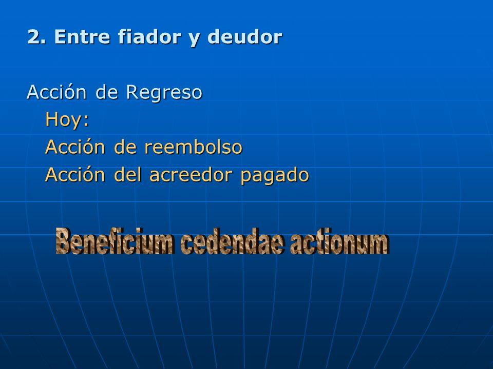 2. Entre fiador y deudor Acción de Regreso Hoy: Acción de reembolso Acción del acreedor pagado
