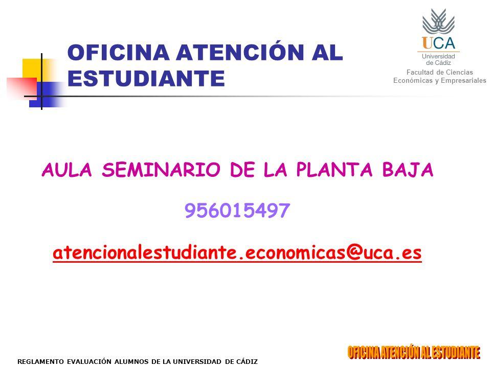Facultad de Ciencias Económicas y Empresariales REGLAMENTO EVALUACIÓN ALUMNOS DE LA UNIVERSIDAD DE CÁDIZ OFICINA ATENCIÓN AL ESTUDIANTE AULA SEMINARIO DE LA PLANTA BAJA 956015497 atencionalestudiante.economicas@uca.es