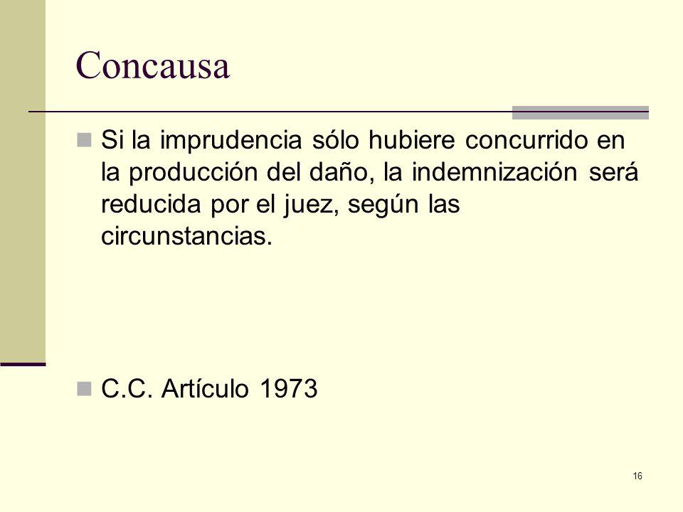 16 Concausa Si la imprudencia sólo hubiere concurrido en la producción del daño, la indemnización será reducida por el juez, según las circunstancias.