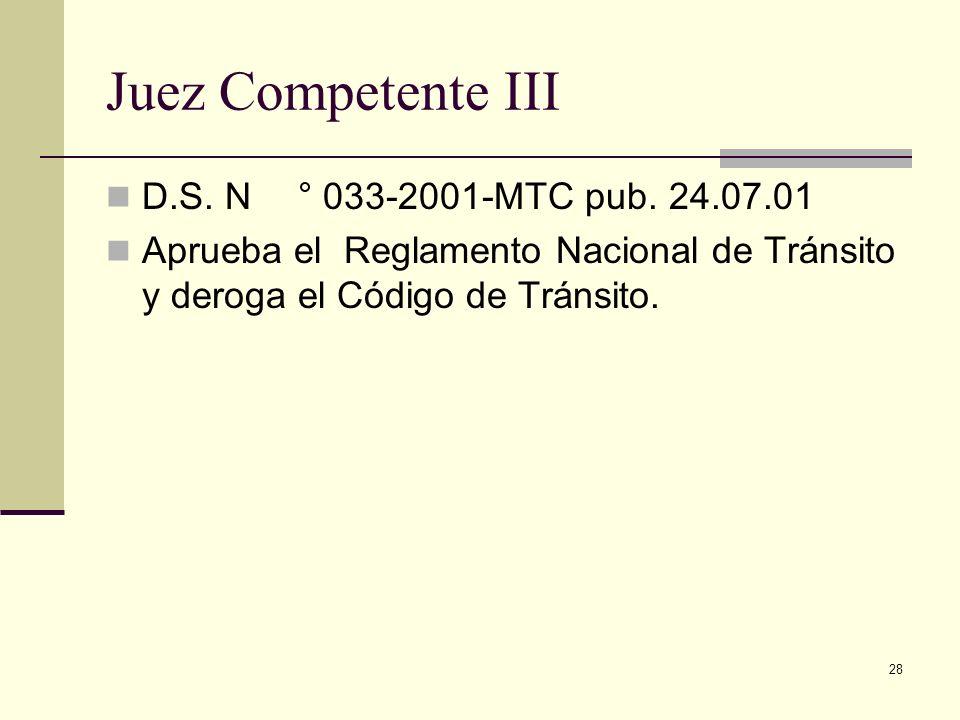 28 Juez Competente III D.S. N° 033-2001-MTC pub. 24.07.01 Aprueba el Reglamento Nacional de Tránsito y deroga el Código de Tránsito.