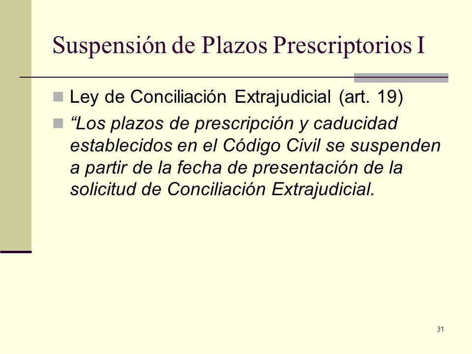 31 Suspensión de Plazos Prescriptorios I Ley de Conciliación Extrajudicial (art. 19) Los plazos de prescripción y caducidad establecidos en el Código