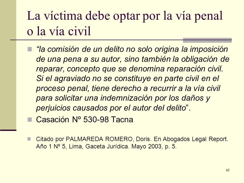 40 La víctima debe optar por la vía penal o la vía civil la comisión de un delito no solo origina la imposición de una pena a su autor, sino también l