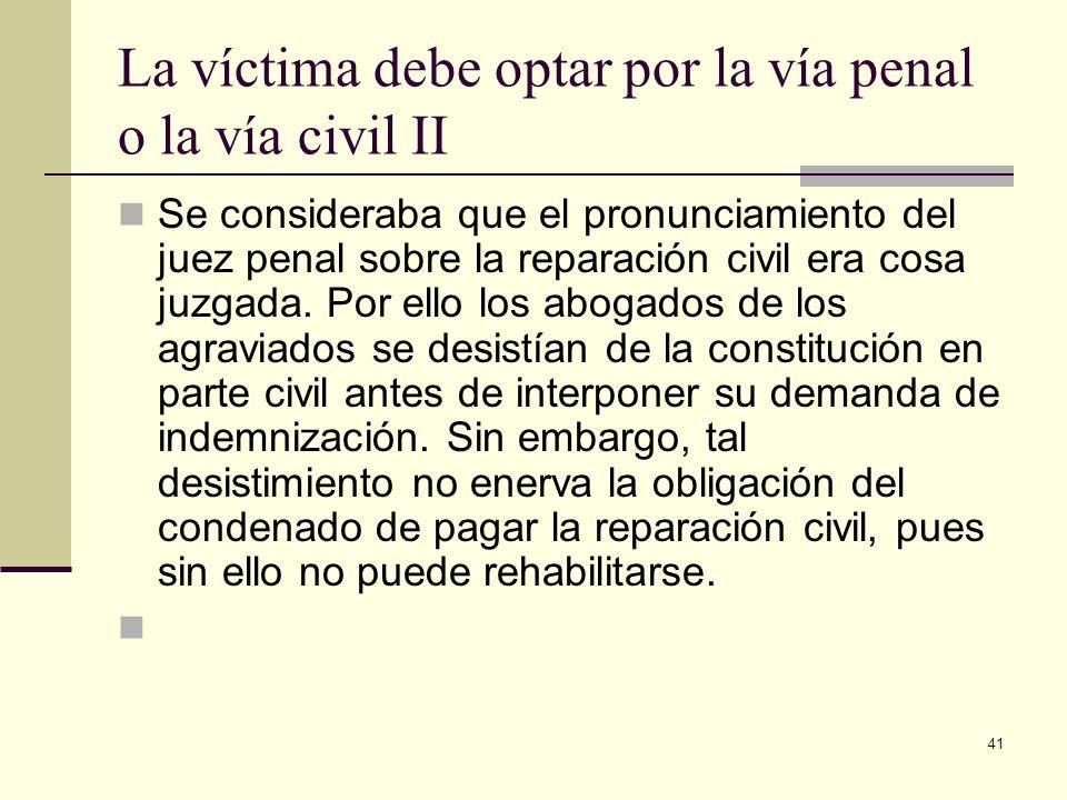 41 La víctima debe optar por la vía penal o la vía civil II Se consideraba que el pronunciamiento del juez penal sobre la reparación civil era cosa ju