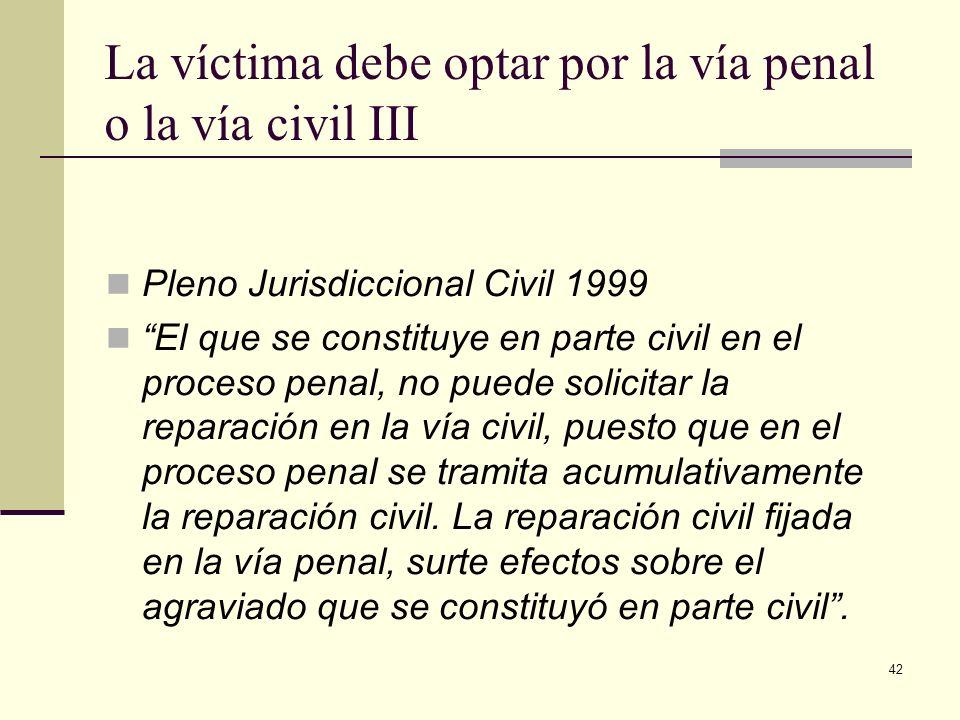 42 La víctima debe optar por la vía penal o la vía civil III Pleno Jurisdiccional Civil 1999 El que se constituye en parte civil en el proceso penal,