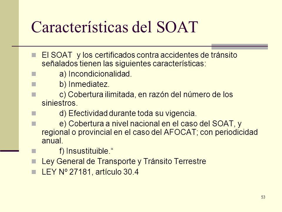 53 Características del SOAT El SOAT y los certificados contra accidentes de tránsito señalados tienen las siguientes características: a) Incondicional