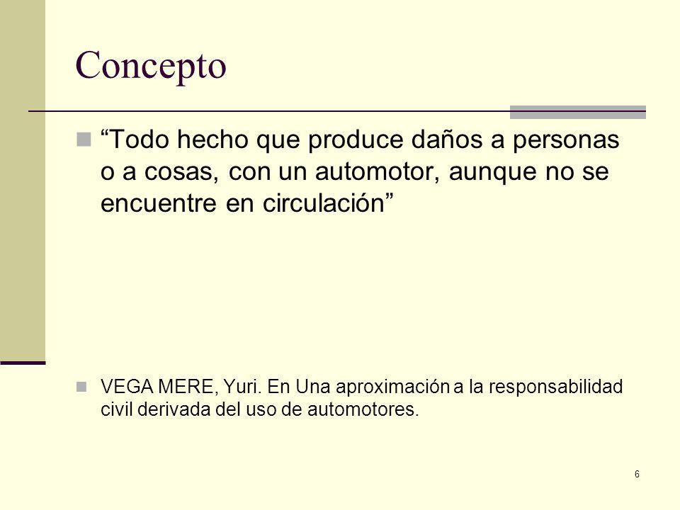 6 Concepto Todo hecho que produce daños a personas o a cosas, con un automotor, aunque no se encuentre en circulación VEGA MERE, Yuri. En Una aproxima