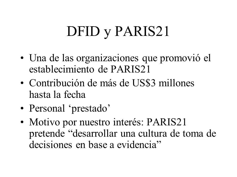 DFID y PARIS21 Una de las organizaciones que promovió el establecimiento de PARIS21 Contribución de más de US$3 millones hasta la fecha Personal prestado Motivo por nuestro interés: PARIS21 pretende desarrollar una cultura de toma de decisiones en base a evidencia