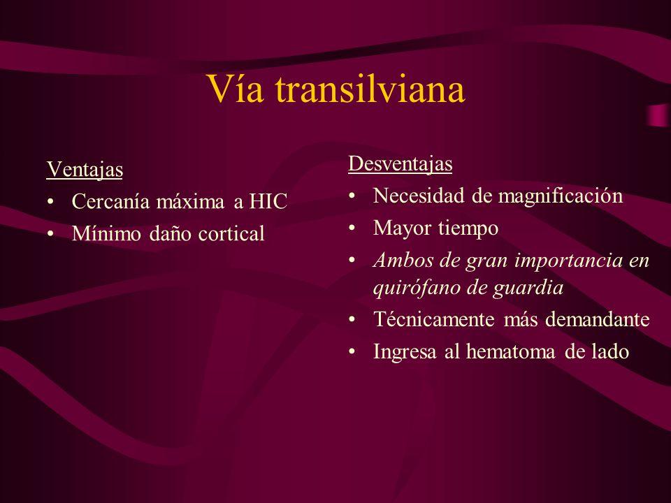 Vía transilviana Ventajas Cercanía máxima a HIC Mínimo daño cortical Desventajas Necesidad de magnificación Mayor tiempo Ambos de gran importancia en quirófano de guardia Técnicamente más demandante Ingresa al hematoma de lado