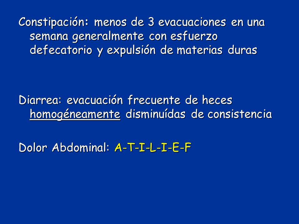 Constipación: menos de 3 evacuaciones en una semana generalmente con esfuerzo defecatorio y expulsión de materias duras Diarrea: evacuación frecuente