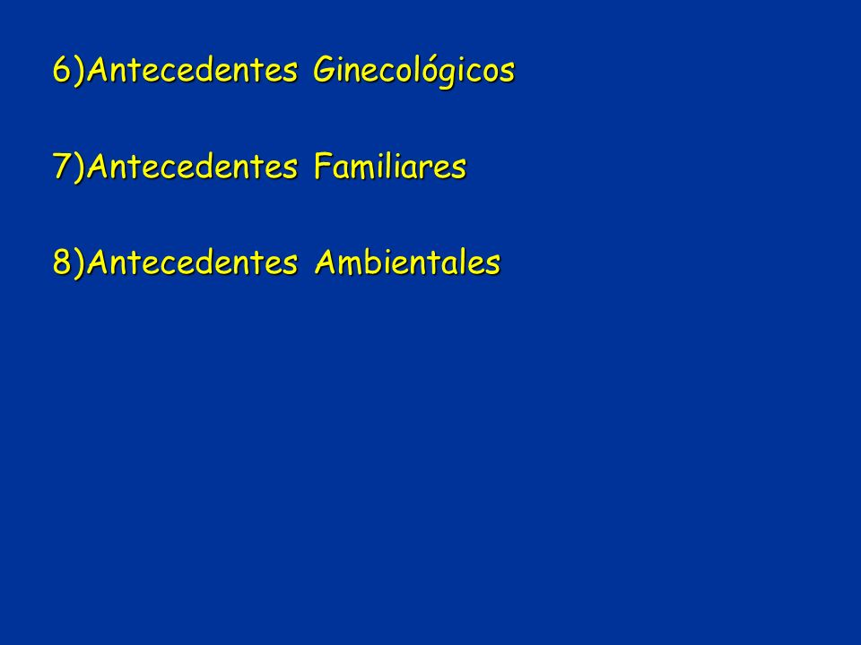 6)Antecedentes Ginecológicos 7)Antecedentes Familiares 8)Antecedentes Ambientales