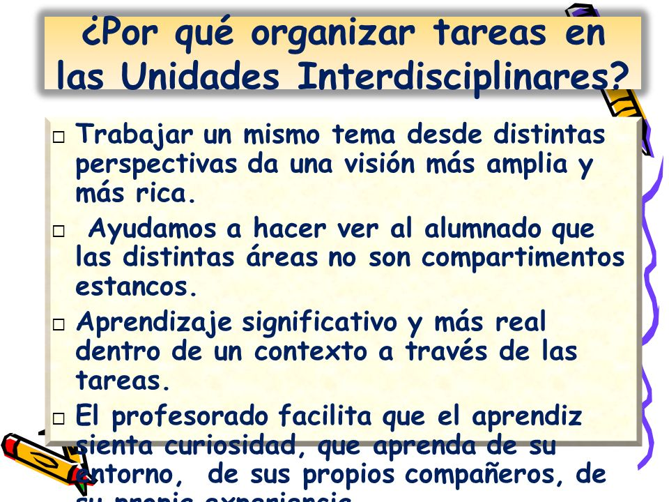 ¿Por qué organizar tareas en las Unidades Interdisciplinares? Trabajar un mismo tema desde distintas perspectivas da una visión más amplia y más rica.