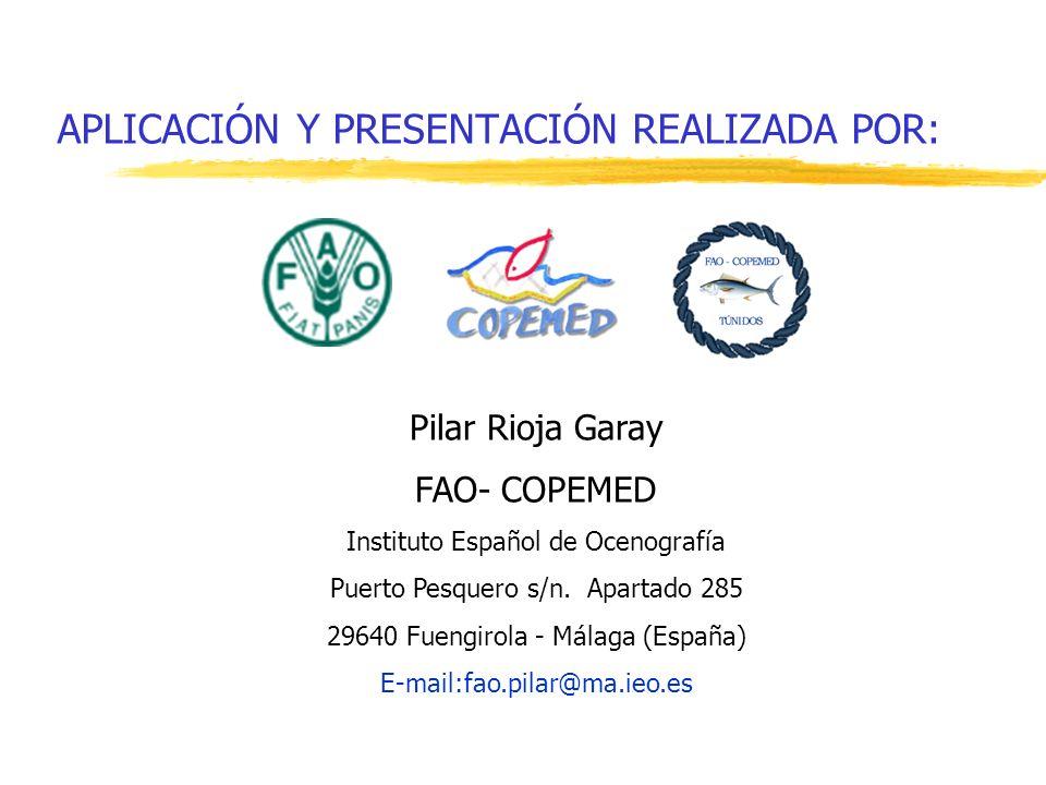 APLICACIÓN Y PRESENTACIÓN REALIZADA POR: Pilar Rioja Garay FAO- COPEMED Instituto Español de Ocenografía Puerto Pesquero s/n. Apartado 285 29640 Fueng