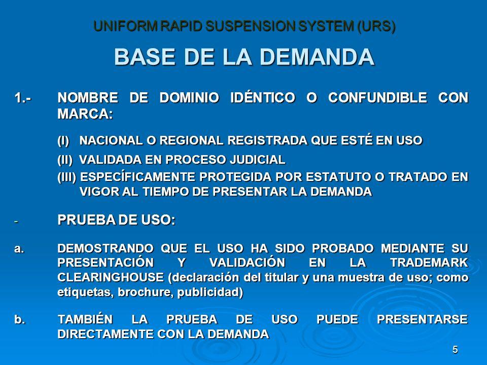 5 BASE DE LA DEMANDA 1.-NOMBRE DE DOMINIO IDÉNTICO O CONFUNDIBLE CON MARCA: (I) NACIONAL O REGIONAL REGISTRADA QUE ESTÉ EN USO (II) VALIDADA EN PROCESO JUDICIAL (III) ESPECÍFICAMENTE PROTEGIDA POR ESTATUTO O TRATADO EN VIGOR AL TIEMPO DE PRESENTAR LA DEMANDA - PRUEBA DE USO: a.DEMOSTRANDO QUE EL USO HA SIDO PROBADO MEDIANTE SU PRESENTACIÓN Y VALIDACIÓN EN LA TRADEMARK CLEARINGHOUSE (declaración del titular y una muestra de uso; como etiquetas, brochure, publicidad) b.