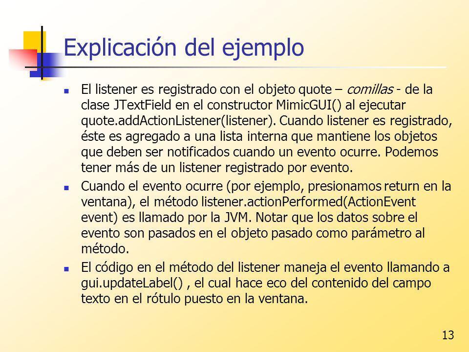 13 Explicación del ejemplo El listener es registrado con el objeto quote – comillas - de la clase JTextField en el constructor MimicGUI() al ejecutar