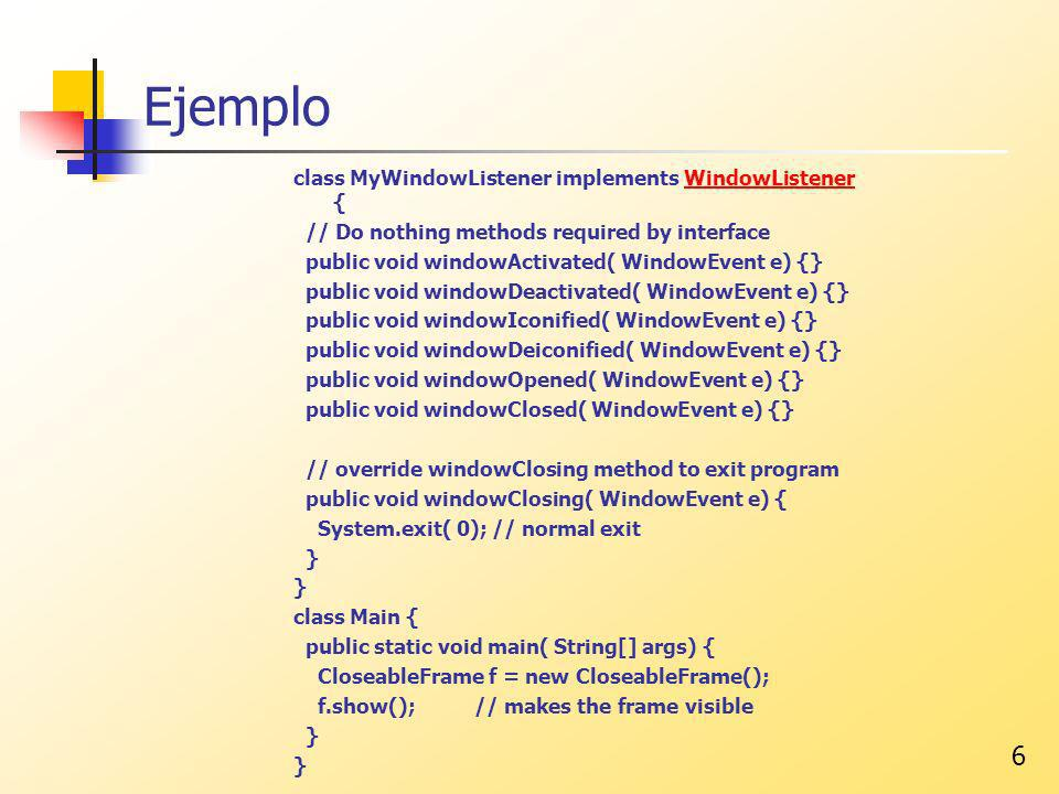6 Ejemplo class MyWindowListener implements WindowListener {WindowListener // Do nothing methods required by interface public void windowActivated( WindowEvent e) {} public void windowDeactivated( WindowEvent e) {} public void windowIconified( WindowEvent e) {} public void windowDeiconified( WindowEvent e) {} public void windowOpened( WindowEvent e) {} public void windowClosed( WindowEvent e) {} // override windowClosing method to exit program public void windowClosing( WindowEvent e) { System.exit( 0); // normal exit } class Main { public static void main( String[] args) { CloseableFrame f = new CloseableFrame(); f.show(); // makes the frame visible }