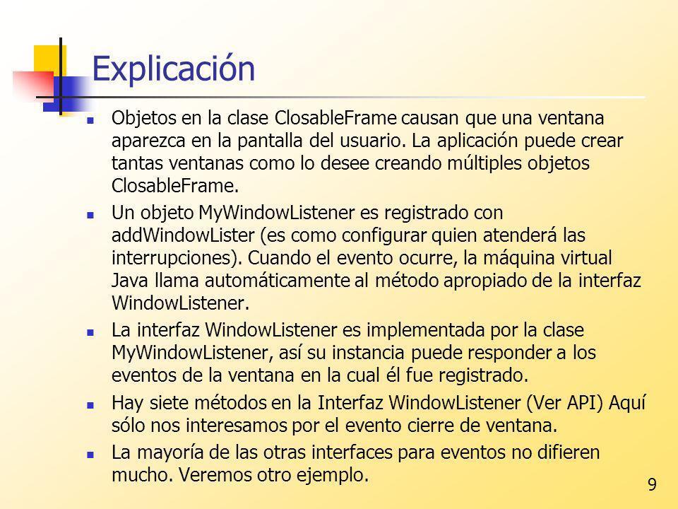 9 Explicación Objetos en la clase ClosableFrame causan que una ventana aparezca en la pantalla del usuario. La aplicación puede crear tantas ventanas
