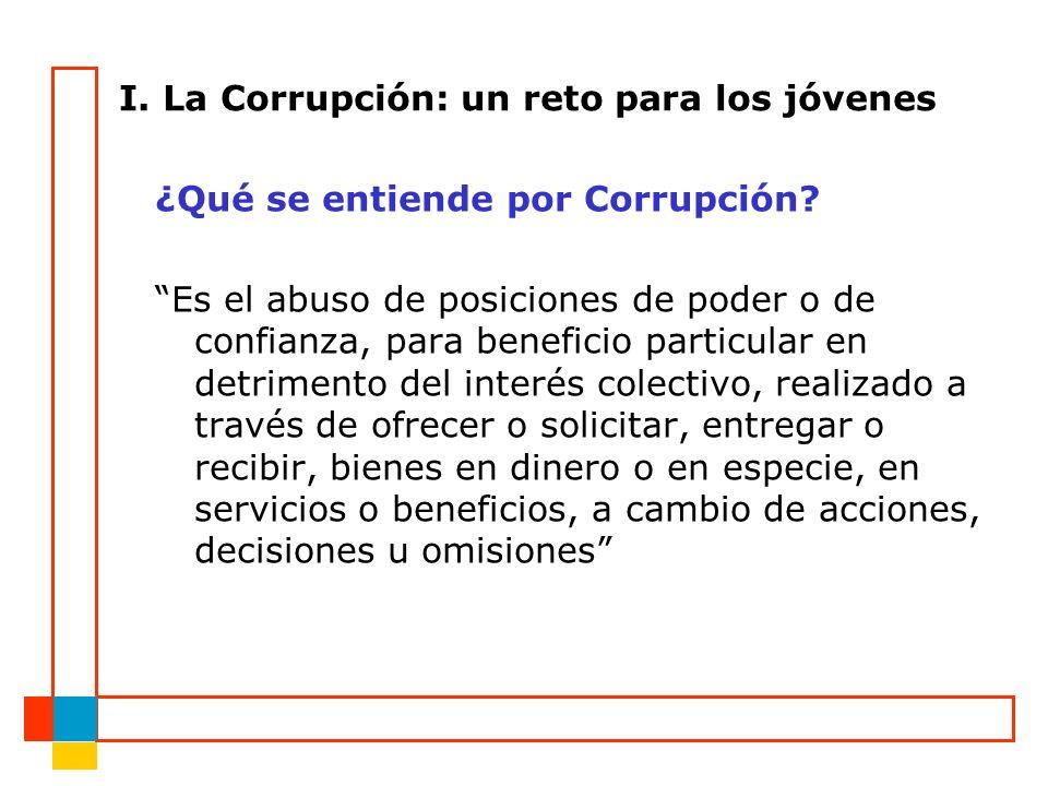 I. La Corrupción: un reto para los jóvenes ¿Qué se entiende por Corrupción? Es el abuso de posiciones de poder o de confianza, para beneficio particul