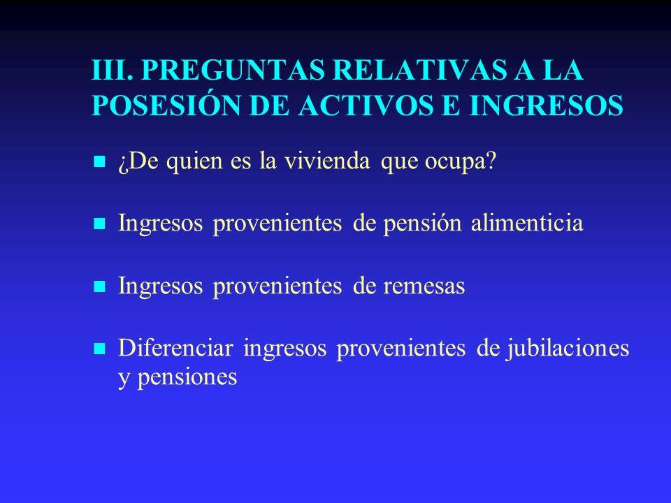 III. PREGUNTAS RELATIVAS A LA POSESIÓN DE ACTIVOS E INGRESOS ¿De quien es la vivienda que ocupa? Ingresos provenientes de pensión alimenticia Ingresos