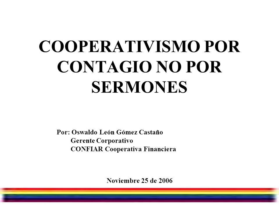 Julio/07/2006 COOPERATIVISMO POR CONTAGIO NO POR SERMONES Noviembre 25 de 2006 Por: Oswaldo León Gómez Castaño Gerente Corporativo CONFIAR Cooperativa Financiera