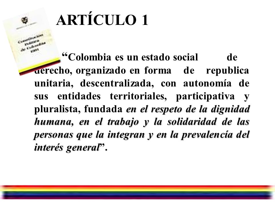 Julio/07/2006 en el respeto de la dignidad humana, en el trabajo y la solidaridad de las personas que la integran y en la prevalencía del interés general Colombia es un estado social de derecho, organizado en forma de republica unitaria, descentralizada, con autonomía de sus entidades territoriales, participativa y pluralista, fundada en el respeto de la dignidad humana, en el trabajo y la solidaridad de las personas que la integran y en la prevalencía del interés general.