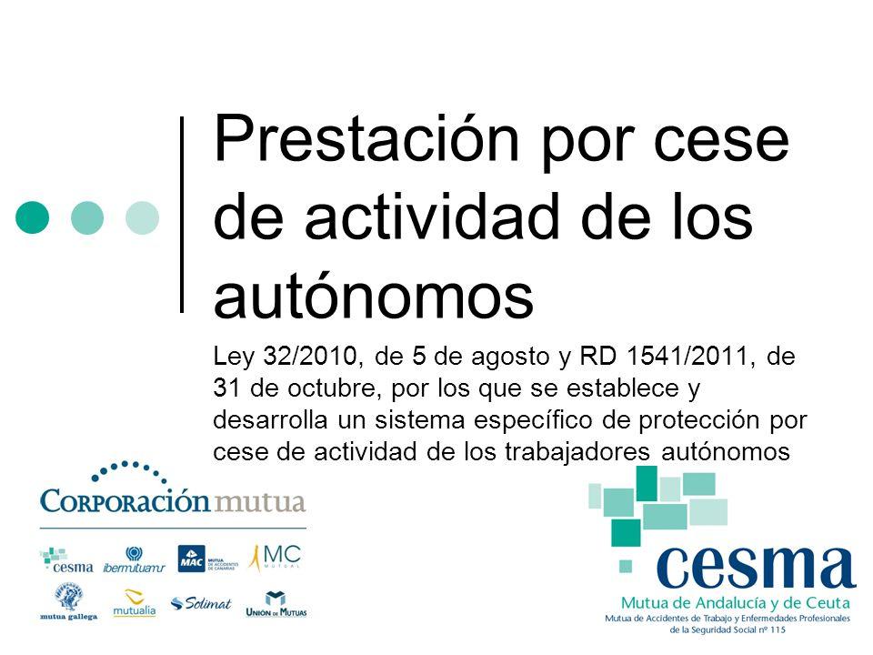 Prestación por cese de actividad de los autónomos Ley 32/2010, de 5 de agosto y RD 1541/2011, de 31 de octubre, por los que se establece y desarrolla un sistema específico de protección por cese de actividad de los trabajadores autónomos