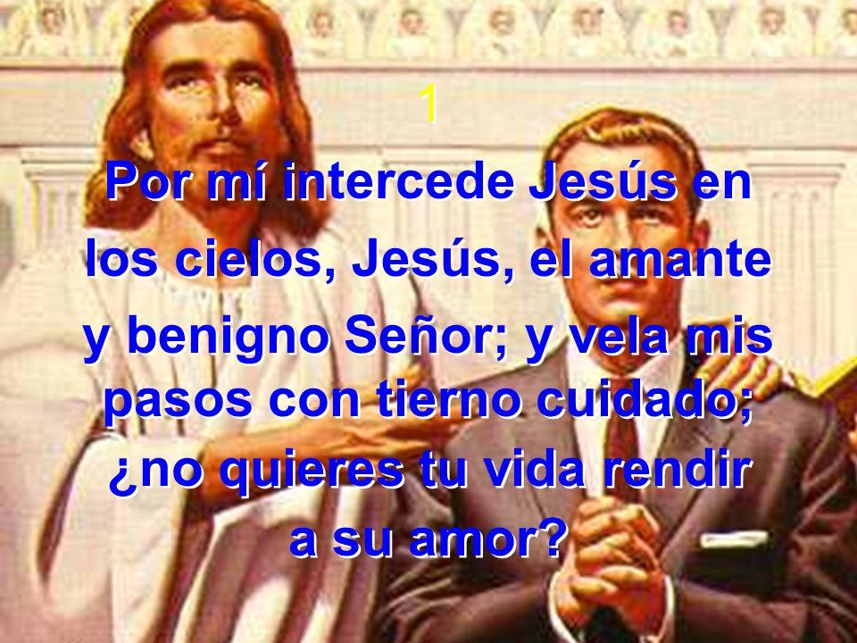 1 Por mí intercede Jesús en los cielos, Jesús, el amante y benigno Señor; y vela mis pasos con tierno cuidado; ¿no quieres tu vida rendir a su amor.