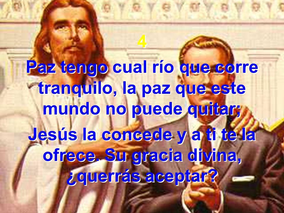 4 Paz tengo cual río que corre tranquilo, la paz que este mundo no puede quitar; Jesús la concede y a ti te la ofrece.
