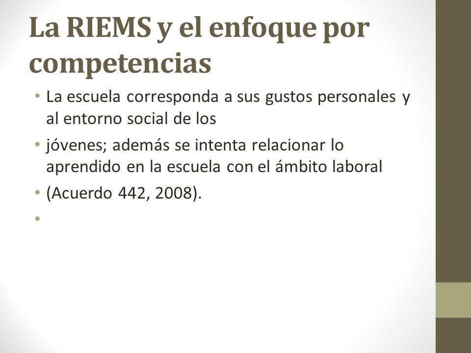 La RIEMS y el enfoque por competencias La escuela corresponda a sus gustos personales y al entorno social de los jóvenes; además se intenta relacionar lo aprendido en la escuela con el ámbito laboral (Acuerdo 442, 2008).