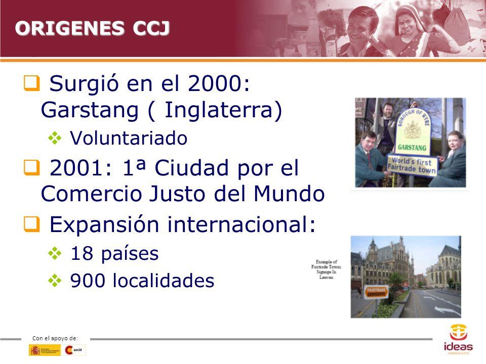 Con el apoyo de: ORIGENES CCJ Surgió en el 2000: Garstang ( Inglaterra) Voluntariado 2001: 1ª Ciudad por el Comercio Justo del Mundo Expansión internacional: 18 países 900 localidades