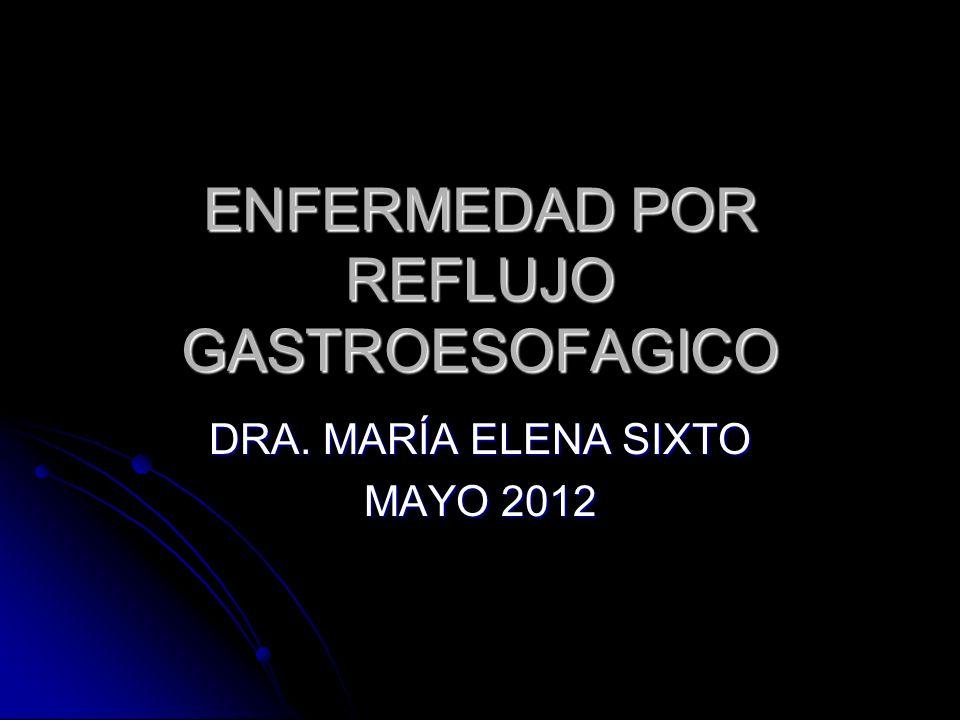 ENFERMEDAD POR REFLUJO GASTROESOFAGICO DRA. MARÍA ELENA SIXTO MAYO 2012