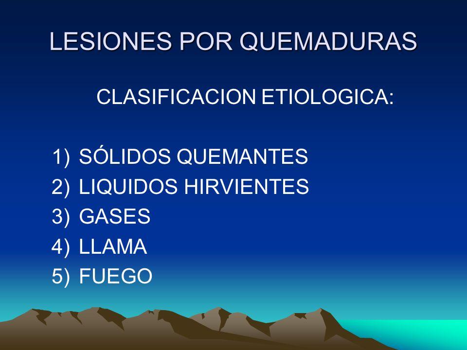 LESIONES POR QUEMADURAS CLASIFICACION ETIOLOGICA: 1)SÓLIDOS QUEMANTES 2)LIQUIDOS HIRVIENTES 3)GASES 4)LLAMA 5)FUEGO