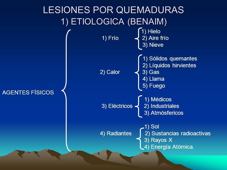 LESIONES POR QUEMADURAS 1) ETIOLOGICA (BENAIM) 1) Hielo 1) Frío 2) Aire frío 3) Nieve 1) Sólidos quemantes 2) Líquidos hirvientes 2) Calor 3) Gas 4) Llama 5) Fuego AGENTES FÍSICOS 1) Médicos 3) Eléctricos 2) Industriales 3) Atmósfericos 1) Sol 4) Radiantes 2) Sustancias radioactivas 3) Rayos X 4) Energía Atómica.
