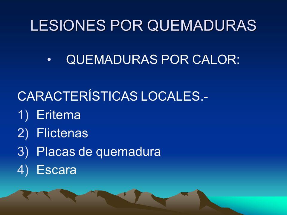 LESIONES POR QUEMADURAS QUEMADURAS POR CALOR: CARACTERÍSTICAS LOCALES.- 1)Eritema 2)Flictenas 3)Placas de quemadura 4)Escara
