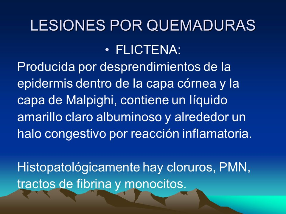 LESIONES POR QUEMADURAS FLICTENA: Producida por desprendimientos de la epidermis dentro de la capa córnea y la capa de Malpighi, contiene un líquido a