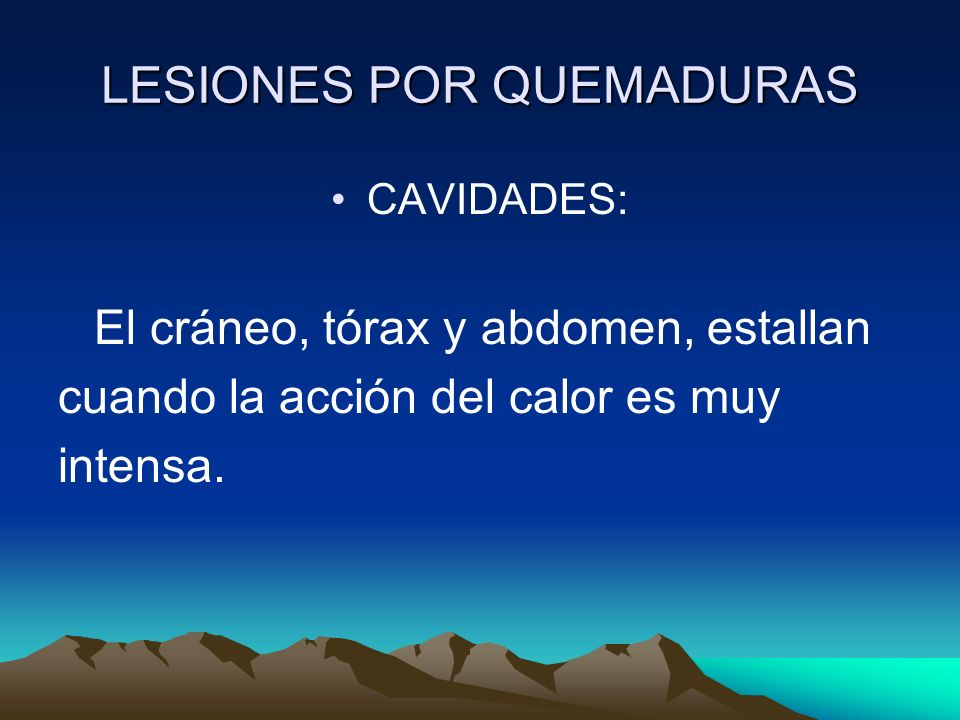 LESIONES POR QUEMADURAS CAVIDADES: El cráneo, tórax y abdomen, estallan cuando la acción del calor es muy intensa.