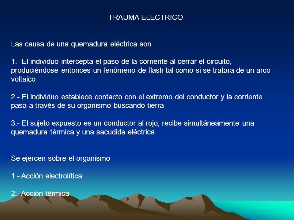 TRAUMA ELECTRICO Las causa de una quemadura eléctrica son 1.- El individuo intercepta el paso de la corriente al cerrar el circuito, produciéndose entonces un fenómeno de flash tal como si se tratara de un arco voltaico 2.- El individuo establece contacto con el extremo del conductor y la corriente pasa a través de su organismo buscando tierra 3.- El sujeto expuesto es un conductor al rojo, recibe simultáneamente una quemadura térmica y una sacudida eléctrica Se ejercen sobre el organismo 1.- Acción electrolítica 2.- Acción térmica