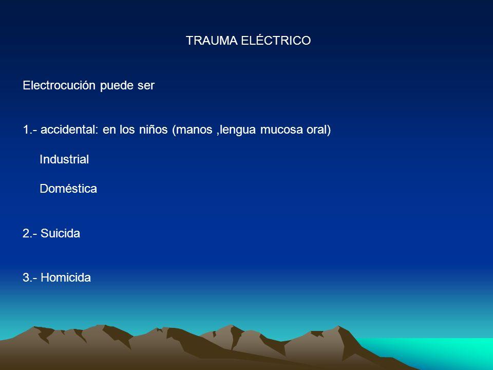 TRAUMA ELÉCTRICO Electrocución puede ser 1.- accidental: en los niños (manos,lengua mucosa oral) Industrial Doméstica 2.- Suicida 3.- Homicida