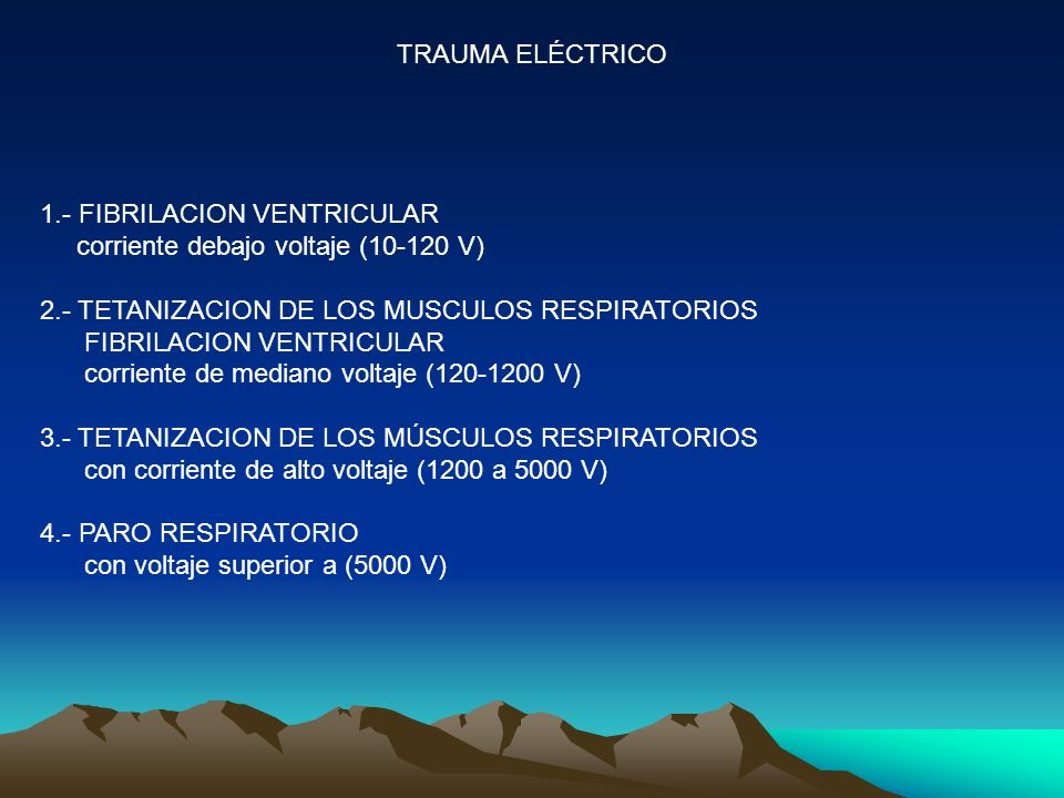 TRAUMA ELÉCTRICO 1.- FIBRILACION VENTRICULAR corriente debajo voltaje (10-120 V) 2.- TETANIZACION DE LOS MUSCULOS RESPIRATORIOS FIBRILACION VENTRICULAR corriente de mediano voltaje (120-1200 V) 3.- TETANIZACION DE LOS MÚSCULOS RESPIRATORIOS con corriente de alto voltaje (1200 a 5000 V) 4.- PARO RESPIRATORIO con voltaje superior a (5000 V)
