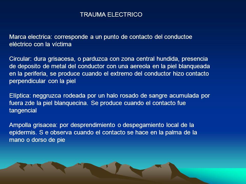 TRAUMA ELECTRICO Marca electrica: corresponde a un punto de contacto del conductoe eléctrico con la víctima Circular: dura grisacesa, o parduzca con z