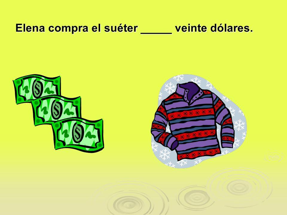 Elena compra el suéter _____ veinte dólares.