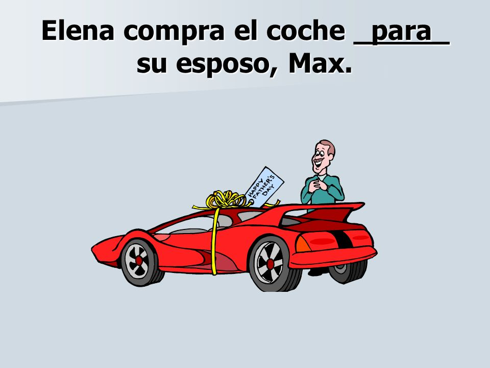 Elena compra el coche _para_ su esposo, Max.