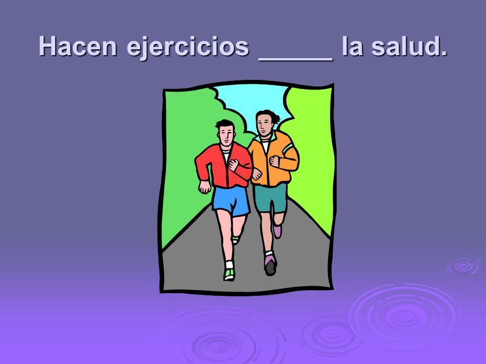 Hacen ejercicios _____ la salud.