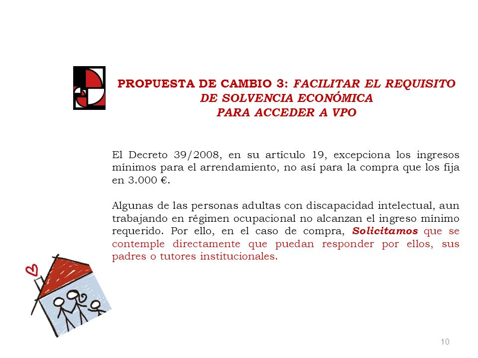 10 PROPUESTA DE CAMBIO 3: FACILITAR EL REQUISITO DE SOLVENCIA ECONÓMICA PARA ACCEDER A VPO El Decreto 39/2008, en su artículo 19, excepciona los ingresos mínimos para el arrendamiento, no así para la compra que los fija en 3.000.