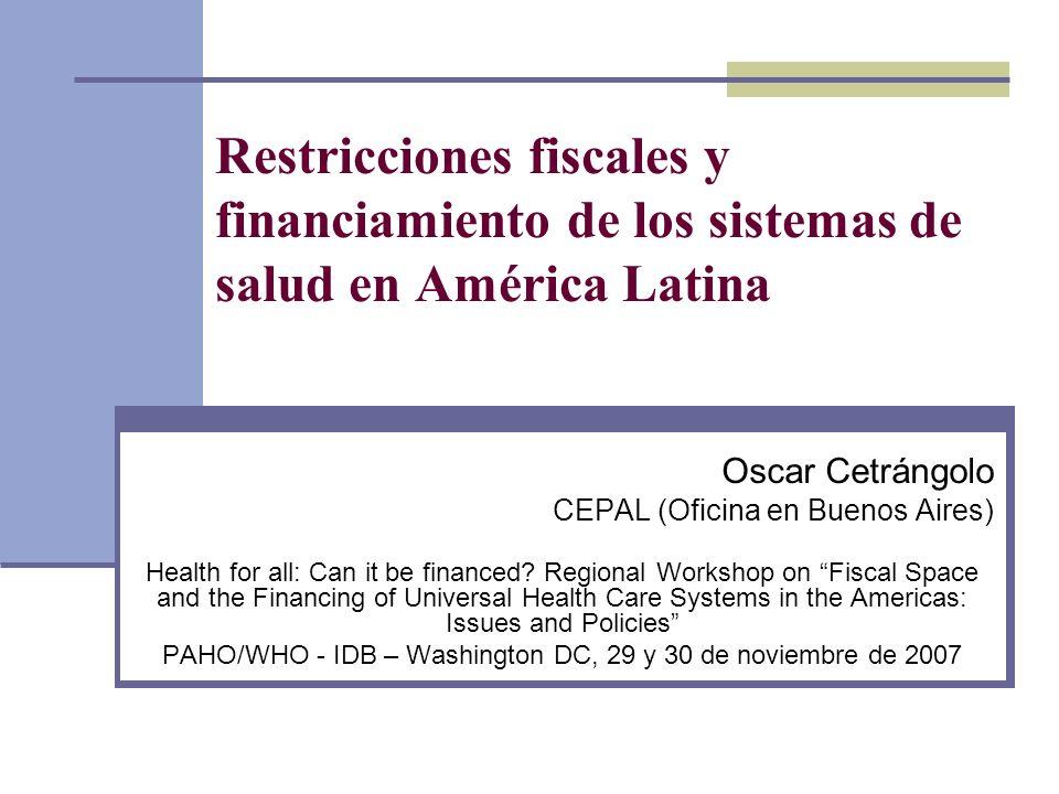 Restricciones fiscales y financiamiento de los sistemas de salud en América Latina Oscar Cetrángolo CEPAL (Oficina en Buenos Aires) Health for all: Ca
