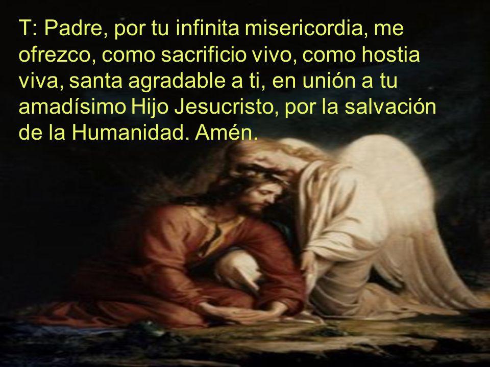 T: Padre, por tu infinita misericordia, me ofrezco, como sacrificio vivo, como hostia viva, santa agradable a ti, en unión a tu amadísimo Hijo Jesucri