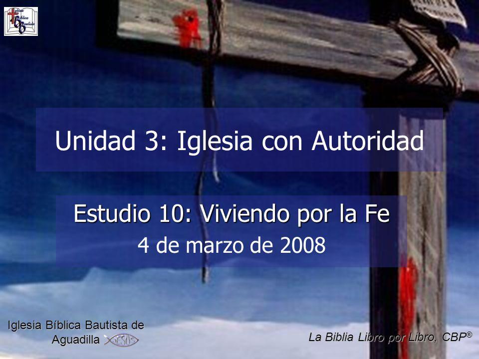 Unidad 3: Iglesia con Autoridad Estudio 10: Viviendo por la Fe 4 de marzo de 2008 Iglesia Bíblica Bautista de Aguadilla La Biblia Libro por Libro, CBP ®