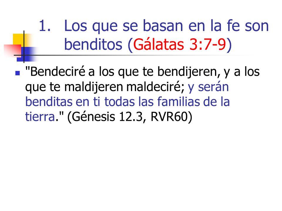 1.Los que se basan en la fe son benditos (Gálatas 3:7-9) Bendeciré a los que te bendijeren, y a los que te maldijeren maldeciré; y serán benditas en ti todas las familias de la tierra. (Génesis 12.3, RVR60)