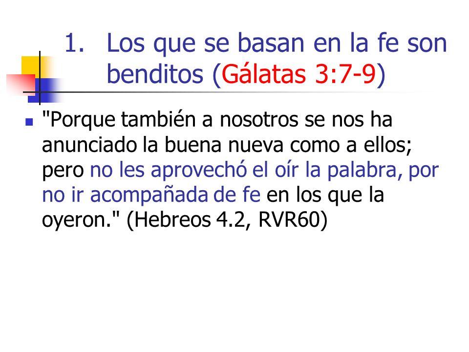 1.Los que se basan en la fe son benditos (Gálatas 3:7-9) Porque también a nosotros se nos ha anunciado la buena nueva como a ellos; pero no les aprovechó el oír la palabra, por no ir acompañada de fe en los que la oyeron. (Hebreos 4.2, RVR60)